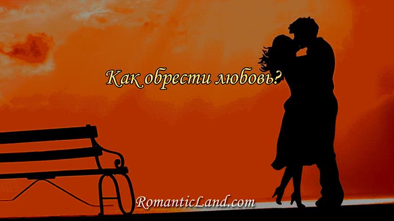Обрести настоящую любовь хотят все. Но не всем это удается. Как же всё-таки обрести любовь