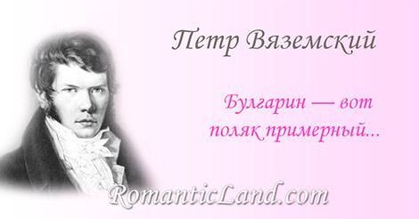 Булгарин  вот поляк примерный, В нем истинных сарматов кровь: Смотрите, как в груди сей верной Хитра к отечеству любовь.